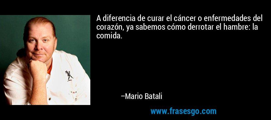 A diferencia de curar el cáncer o enfermedades del corazón, ya sabemos cómo derrotar el hambre: la comida. – Mario Batali