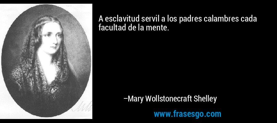 A esclavitud servil a los padres calambres cada facultad de la mente. – Mary Wollstonecraft Shelley