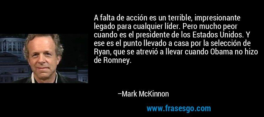 A falta de acción es un terrible, impresionante legado para cualquier líder. Pero mucho peor cuando es el presidente de los Estados Unidos. Y ese es el punto llevado a casa por la selección de Ryan, que se atrevió a llevar cuando Obama no hizo de Romney. – Mark McKinnon