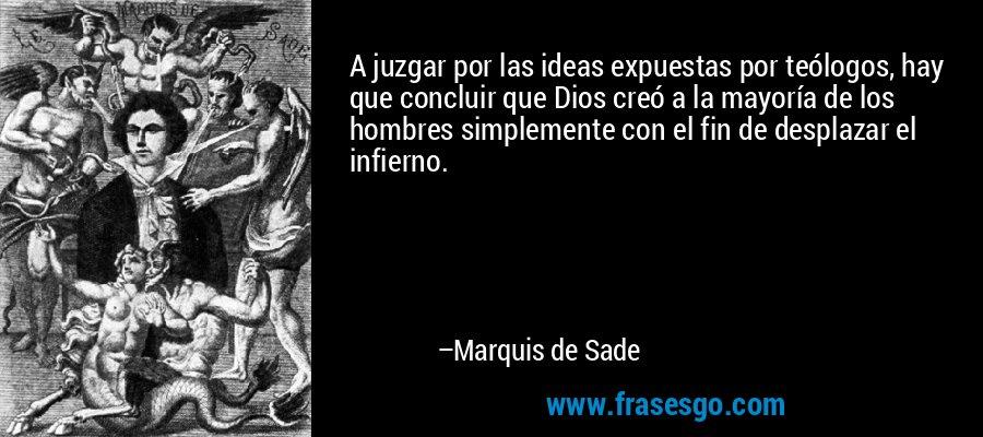 A juzgar por las ideas expuestas por teólogos, hay que concluir que Dios creó a la mayoría de los hombres simplemente con el fin de desplazar el infierno. – Marquis de Sade