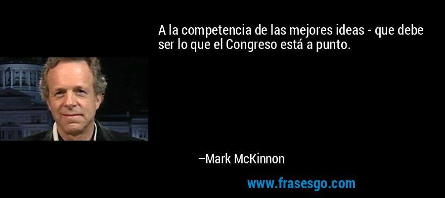 A la competencia de las mejores ideas - que debe ser lo que el Congreso está a punto. – Mark McKinnon