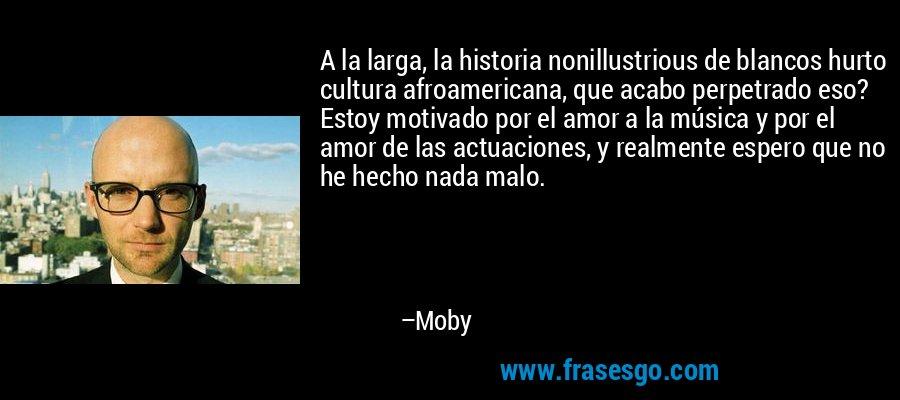 A la larga, la historia nonillustrious de blancos hurto cultura afroamericana, que acabo perpetrado eso? Estoy motivado por el amor a la música y por el amor de las actuaciones, y realmente espero que no he hecho nada malo. – Moby