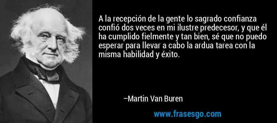 A la recepción de la gente lo sagrado confianza confió dos veces en mi ilustre predecesor, y que él ha cumplido fielmente y tan bien, sé que no puedo esperar para llevar a cabo la ardua tarea con la misma habilidad y éxito. – Martin Van Buren