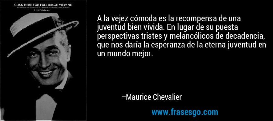 A la vejez cómoda es la recompensa de una juventud bien vivida. En lugar de su puesta perspectivas tristes y melancólicos de decadencia, que nos daría la esperanza de la eterna juventud en un mundo mejor. – Maurice Chevalier