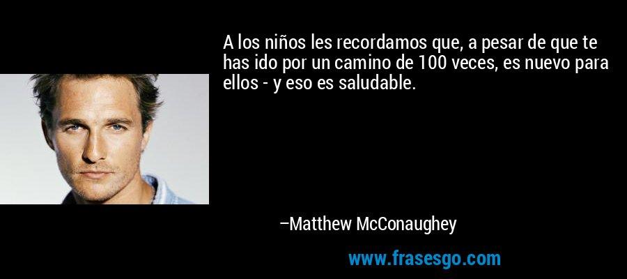 A los niños les recordamos que, a pesar de que te has ido por un camino de 100 veces, es nuevo para ellos - y eso es saludable. – Matthew McConaughey