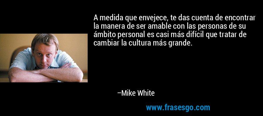 A medida que envejece, te das cuenta de encontrar la manera de ser amable con las personas de su ámbito personal es casi más difícil que tratar de cambiar la cultura más grande. – Mike White