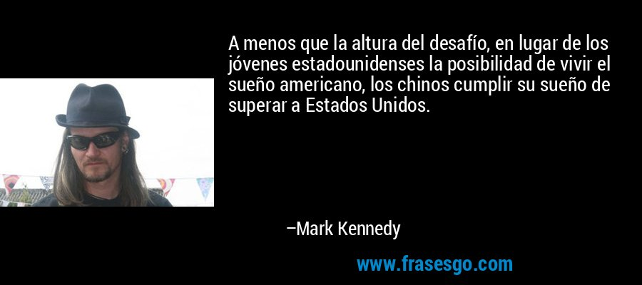 A menos que la altura del desafío, en lugar de los jóvenes estadounidenses la posibilidad de vivir el sueño americano, los chinos cumplir su sueño de superar a Estados Unidos. – Mark Kennedy