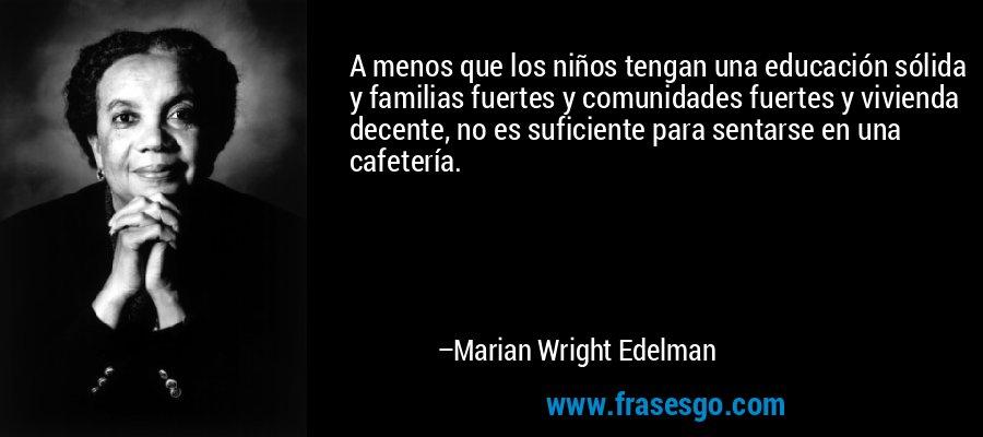 A menos que los niños tengan una educación sólida y familias fuertes y comunidades fuertes y vivienda decente, no es suficiente para sentarse en una cafetería. – Marian Wright Edelman