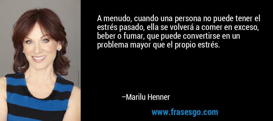 A menudo, cuando una persona no puede tener el estrés pasado, ella se volverá a comer en exceso, beber o fumar, que puede convertirse en un problema mayor que el propio estrés. – Marilu Henner