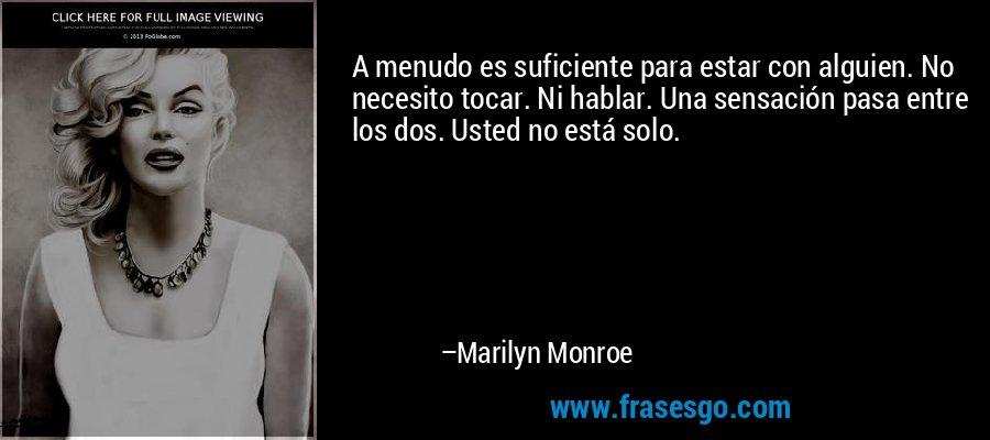 A menudo es suficiente para estar con alguien. No necesito tocar. Ni hablar. Una sensación pasa entre los dos. Usted no está solo. – Marilyn Monroe