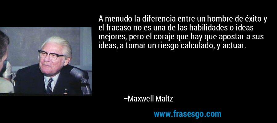 A menudo la diferencia entre un hombre de éxito y el fracaso no es una de las habilidades o ideas mejores, pero el coraje que hay que apostar a sus ideas, a tomar un riesgo calculado, y actuar. – Maxwell Maltz