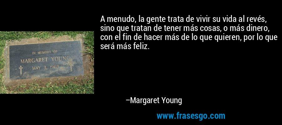 A menudo, la gente trata de vivir su vida al revés, sino que tratan de tener más cosas, o más dinero, con el fin de hacer más de lo que quieren, por lo que será más feliz. – Margaret Young