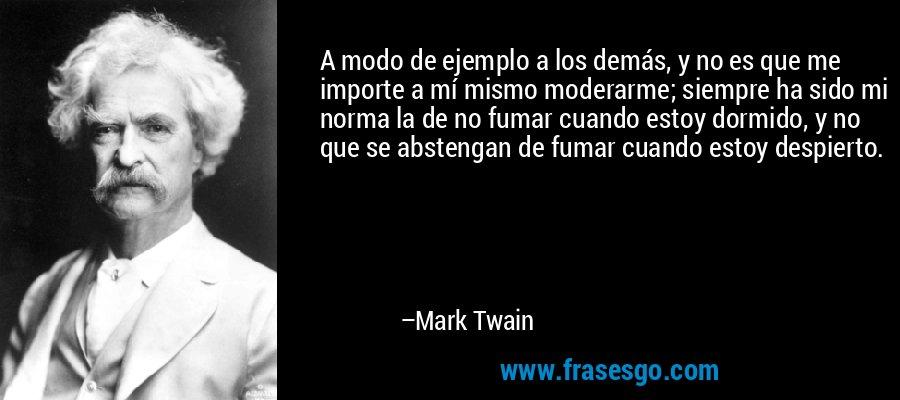 A modo de ejemplo a los demás, y no es que me importe a mí mismo moderarme; siempre ha sido mi norma la de no fumar cuando estoy dormido, y no que se abstengan de fumar cuando estoy despierto. – Mark Twain