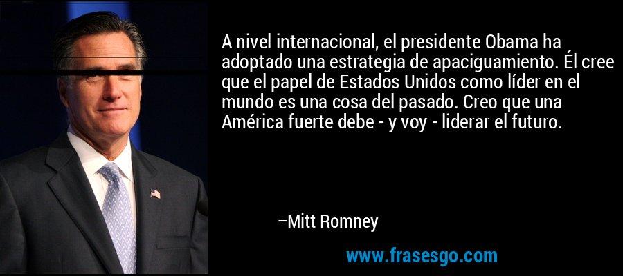 A nivel internacional, el presidente Obama ha adoptado una estrategia de apaciguamiento. Él cree que el papel de Estados Unidos como líder en el mundo es una cosa del pasado. Creo que una América fuerte debe - y voy - liderar el futuro. – Mitt Romney