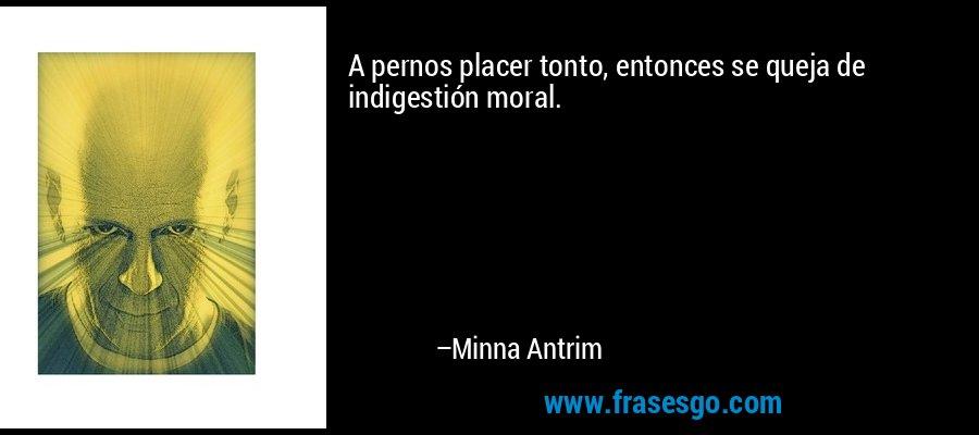 A pernos placer tonto, entonces se queja de indigestión moral. – Minna Antrim