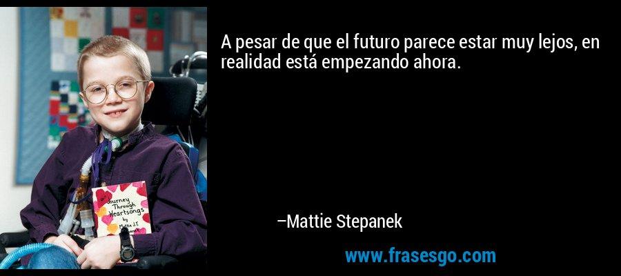 A pesar de que el futuro parece estar muy lejos, en realidad está empezando ahora. – Mattie Stepanek