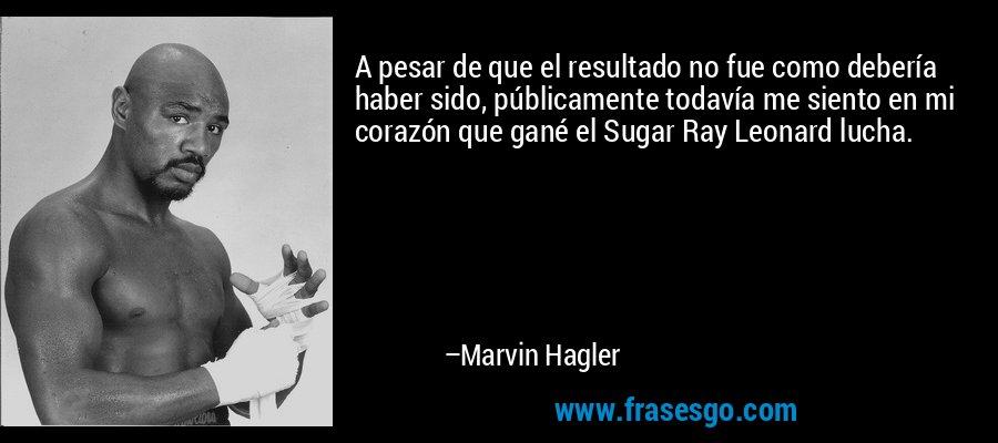 A pesar de que el resultado no fue como debería haber sido, públicamente todavía me siento en mi corazón que gané el Sugar Ray Leonard lucha. – Marvin Hagler
