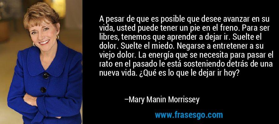 A pesar de que es posible que desee avanzar en su vida, usted puede tener un pie en el freno. Para ser libres, tenemos que aprender a dejar ir. Suelte el dolor. Suelte el miedo. Negarse a entretener a su viejo dolor. La energía que se necesita para pasar el rato en el pasado le está sosteniendo detrás de una nueva vida. ¿Qué es lo que le dejar ir hoy? – Mary Manin Morrissey