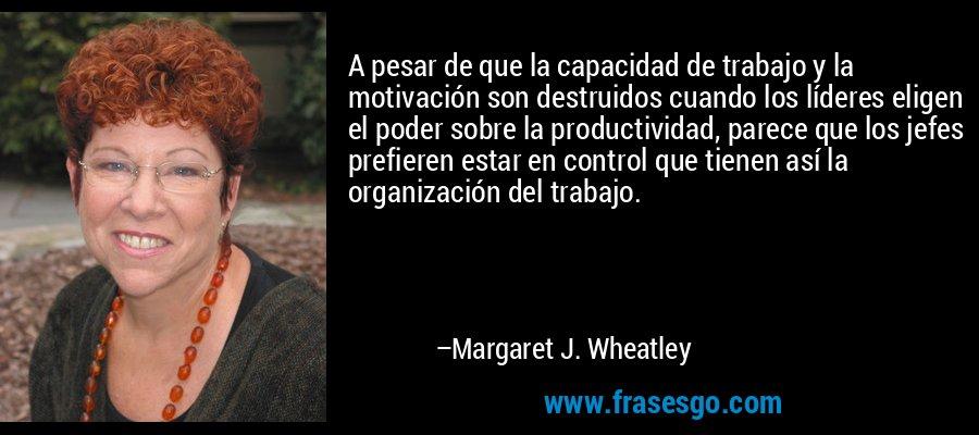 A pesar de que la capacidad de trabajo y la motivación son destruidos cuando los líderes eligen el poder sobre la productividad, parece que los jefes prefieren estar en control que tienen así la organización del trabajo. – Margaret J. Wheatley