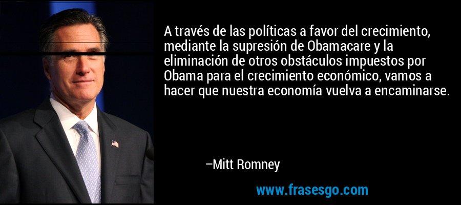 A través de las políticas a favor del crecimiento, mediante la supresión de Obamacare y la eliminación de otros obstáculos impuestos por Obama para el crecimiento económico, vamos a hacer que nuestra economía vuelva a encaminarse. – Mitt Romney
