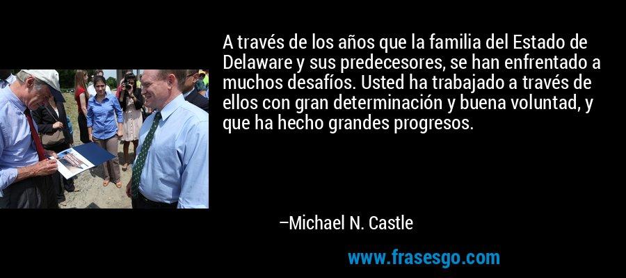 A través de los años que la familia del Estado de Delaware y sus predecesores, se han enfrentado a muchos desafíos. Usted ha trabajado a través de ellos con gran determinación y buena voluntad, y que ha hecho grandes progresos. – Michael N. Castle