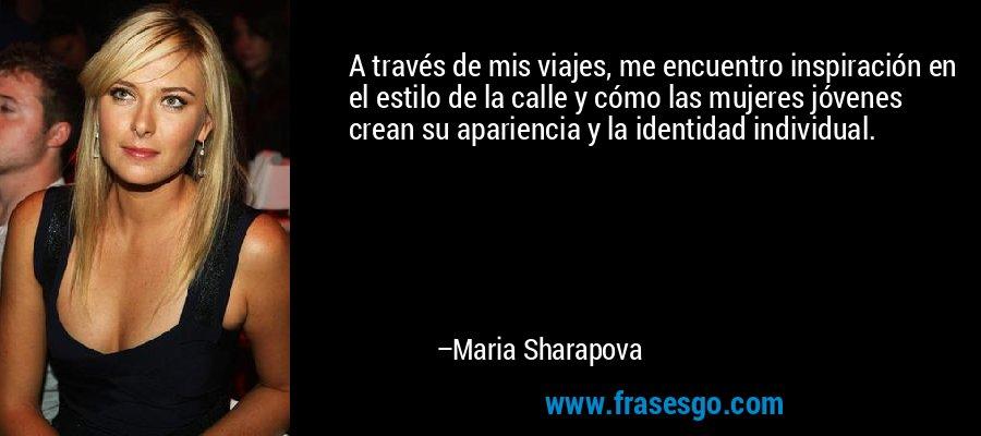 A través de mis viajes, me encuentro inspiración en el estilo de la calle y cómo las mujeres jóvenes crean su apariencia y la identidad individual. – Maria Sharapova