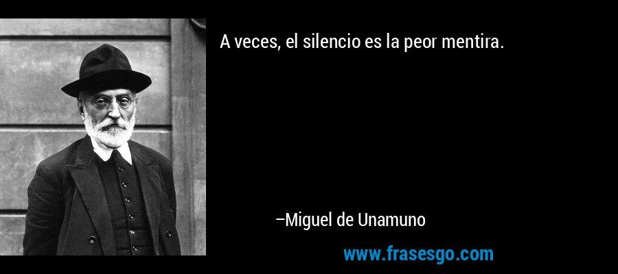 A veces, el silencio es la peor mentira. – Miguel de Unamuno