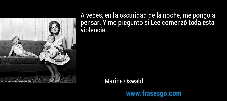 A veces, en la oscuridad de la noche, me pongo a pensar. Y me pregunto si Lee comenzó toda esta violencia. – Marina Oswald