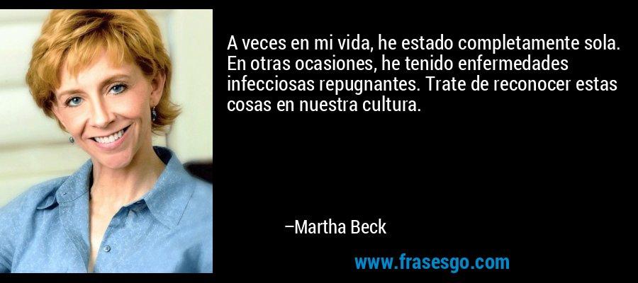 A veces en mi vida, he estado completamente sola. En otras ocasiones, he tenido enfermedades infecciosas repugnantes. Trate de reconocer estas cosas en nuestra cultura. – Martha Beck