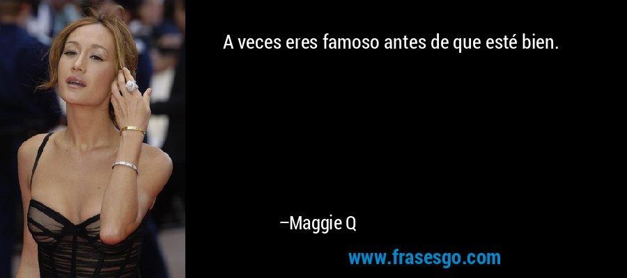 A veces eres famoso antes de que esté bien. – Maggie Q