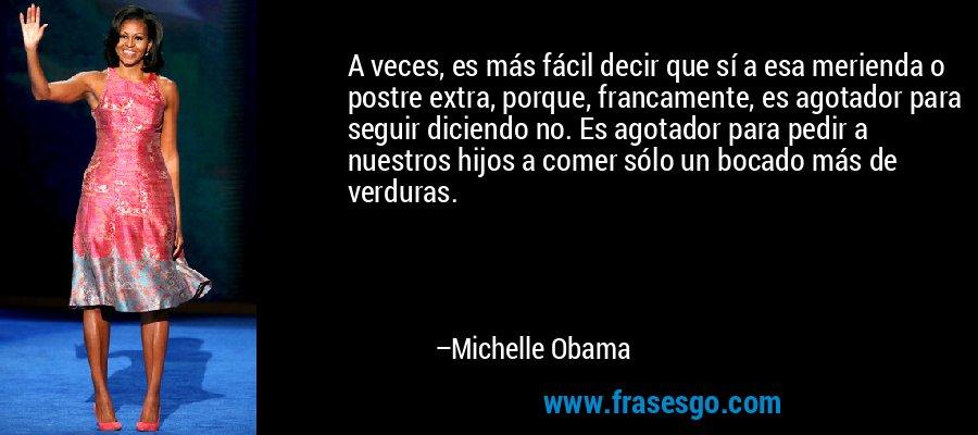 A veces, es más fácil decir que sí a esa merienda o postre extra, porque, francamente, es agotador para seguir diciendo no. Es agotador para pedir a nuestros hijos a comer sólo un bocado más de verduras. – Michelle Obama