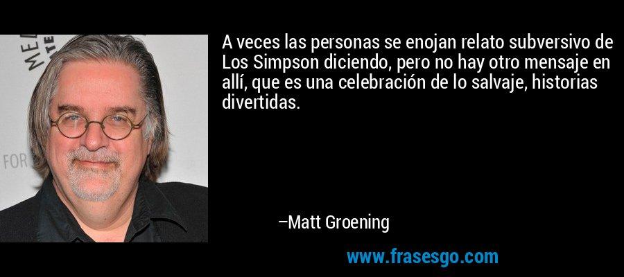 A veces las personas se enojan relato subversivo de Los Simpson diciendo, pero no hay otro mensaje en allí, que es una celebración de lo salvaje, historias divertidas. – Matt Groening