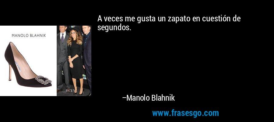 A veces me gusta un zapato en cuestión de segundos. – Manolo Blahnik