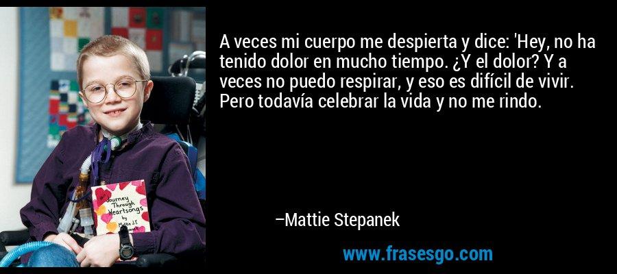 A veces mi cuerpo me despierta y dice: 'Hey, no ha tenido dolor en mucho tiempo. ¿Y el dolor? Y a veces no puedo respirar, y eso es difícil de vivir. Pero todavía celebrar la vida y no me rindo. – Mattie Stepanek