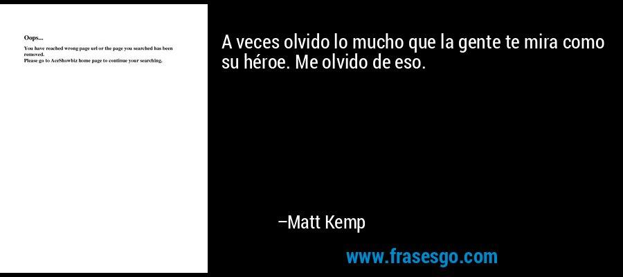 A veces olvido lo mucho que la gente te mira como su héroe. Me olvido de eso. – Matt Kemp