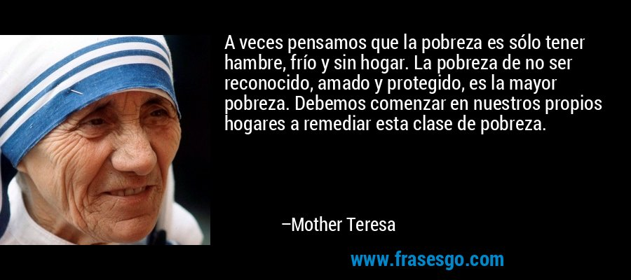 A veces pensamos que la pobreza es sólo tener hambre, frío y sin hogar. La pobreza de no ser reconocido, amado y protegido, es la mayor pobreza. Debemos comenzar en nuestros propios hogares a remediar esta clase de pobreza. – Mother Teresa
