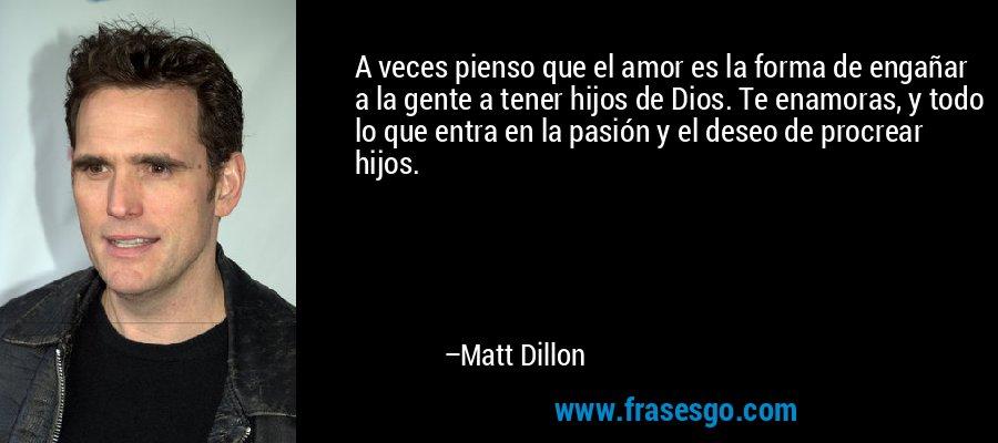 A veces pienso que el amor es la forma de engañar a la gente a tener hijos de Dios. Te enamoras, y todo lo que entra en la pasión y el deseo de procrear hijos. – Matt Dillon