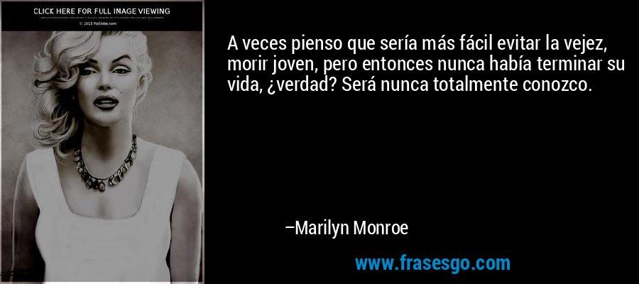 A veces pienso que sería más fácil evitar la vejez, morir joven, pero entonces nunca había terminar su vida, ¿verdad? Será nunca totalmente conozco. – Marilyn Monroe