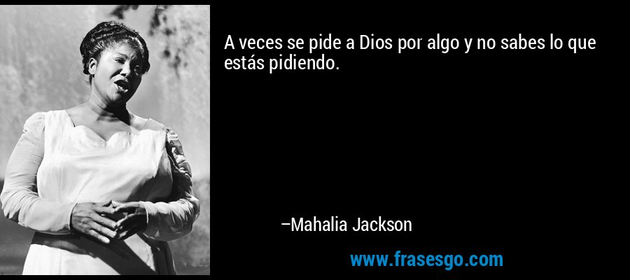 A veces se pide a Dios por algo y no sabes lo que estás pidiendo. – Mahalia Jackson