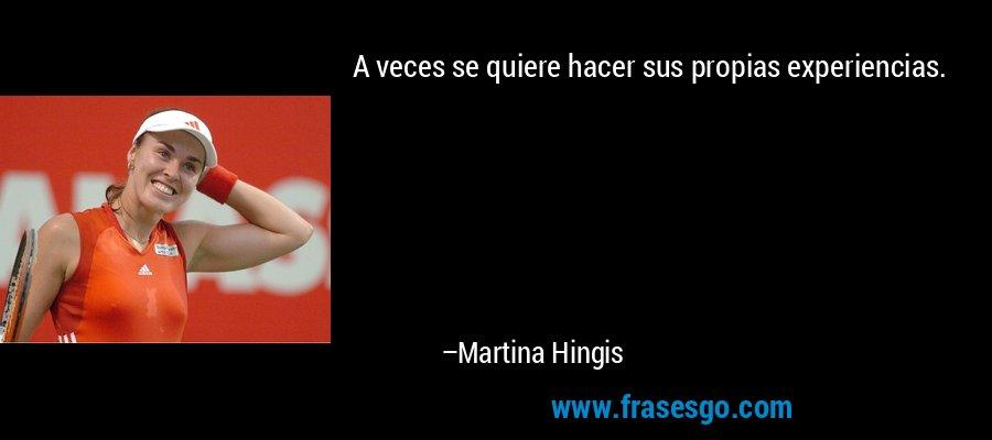 A veces se quiere hacer sus propias experiencias. – Martina Hingis