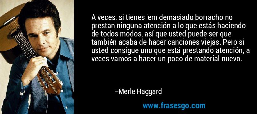 A veces, si tienes 'em demasiado borracho no prestan ninguna atención a lo que estás haciendo de todos modos, así que usted puede ser que también acaba de hacer canciones viejas. Pero si usted consigue uno que está prestando atención, a veces vamos a hacer un poco de material nuevo. – Merle Haggard