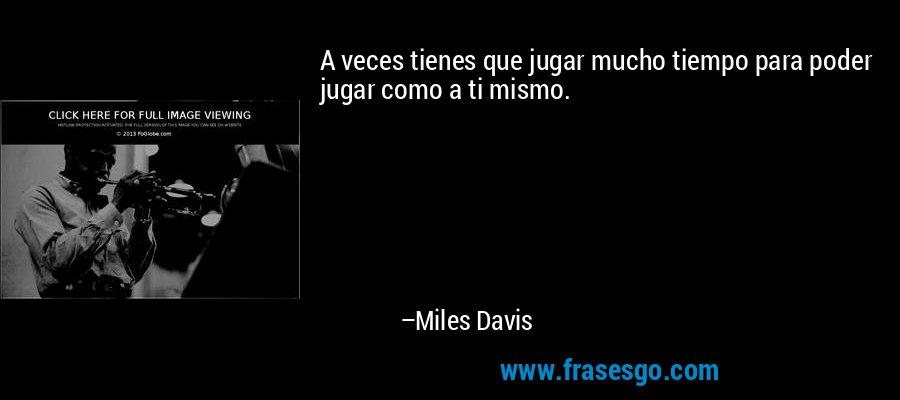 A veces tienes que jugar mucho tiempo para poder jugar como a ti mismo. – Miles Davis