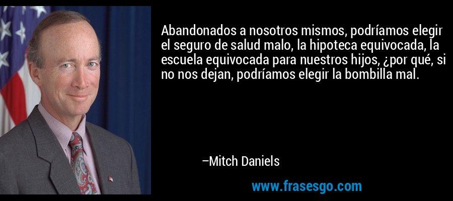 Abandonados a nosotros mismos, podríamos elegir el seguro de salud malo, la hipoteca equivocada, la escuela equivocada para nuestros hijos, ¿por qué, si no nos dejan, podríamos elegir la bombilla mal. – Mitch Daniels