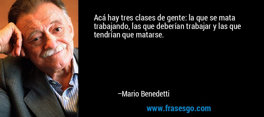 Acá hay tres clases de gente: la que se mata trabajando, las que deberían trabajar y las que tendrían que matarse. – Mario Benedetti