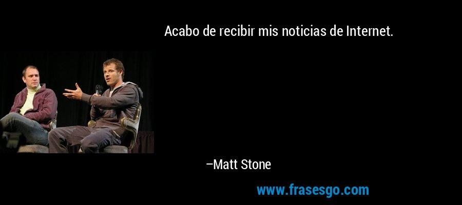 Acabo de recibir mis noticias de Internet. – Matt Stone
