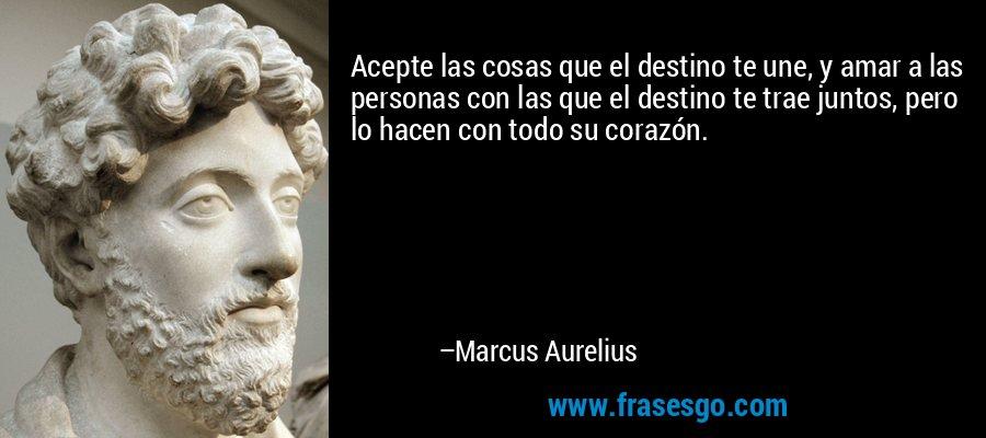 Acepte las cosas que el destino te une, y amar a las personas con las que el destino te trae juntos, pero lo hacen con todo su corazón. – Marcus Aurelius