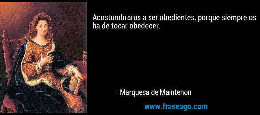 Acostumbraros a ser obedientes, porque siempre os ha de tocar obedecer. – Marquesa de Maintenon
