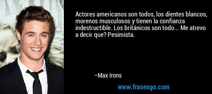 Actores americanos son todos, los dientes blancos, morenos musculosos y tienen la confianza indestructible. Los británicos son todo... Me atrevo a decir que? Pesimista. – Max Irons