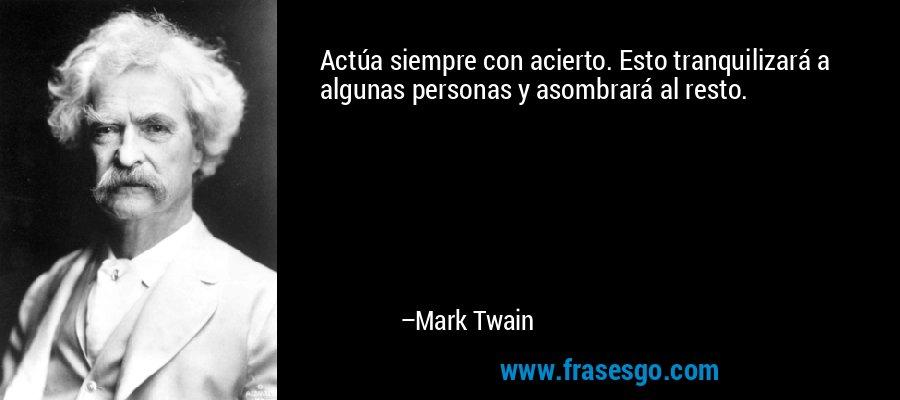 Actúa siempre con acierto. Esto tranquilizará a algunas personas y asombrará al resto. – Mark Twain