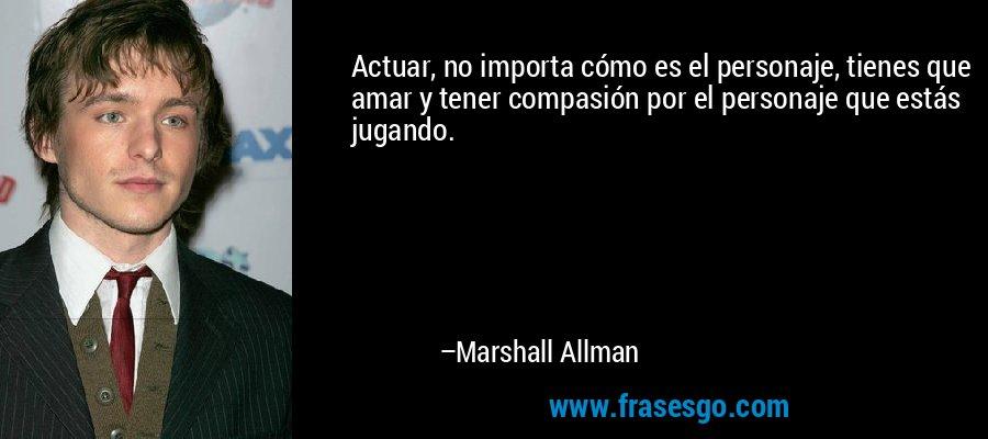 Actuar, no importa cómo es el personaje, tienes que amar y tener compasión por el personaje que estás jugando. – Marshall Allman